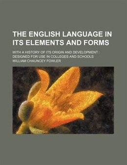 Book The English Language In Its Elements And Forms; With A History Of Its Origin And Development… by William Chauncey Fowler
