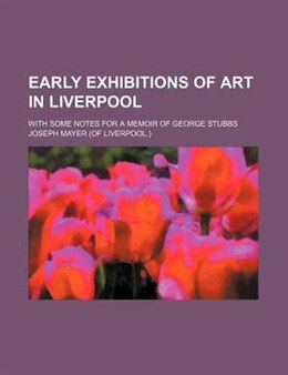 Book Early Exhibitions Of Art In Liverpool; With Some Notes For A Memoir Of George Stubbs by Joseph Mayer
