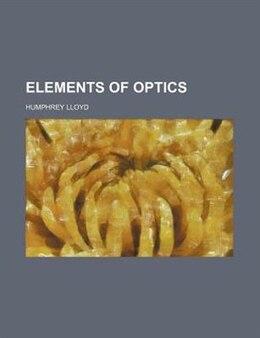 Book Elements Of Optics by Humphrey Lloyd