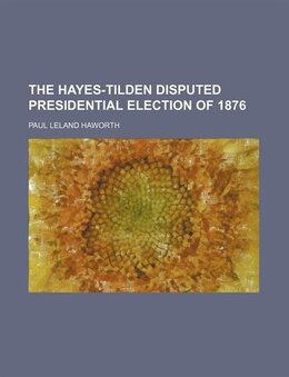 Book The Hayes-Tilden disputed presidential election of 1876 by Paul Leland Haworth