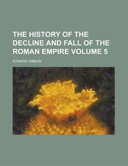 Book The History Of The Decline And Fall Of The Roman Empire Volume 5 by Edward Gibbon