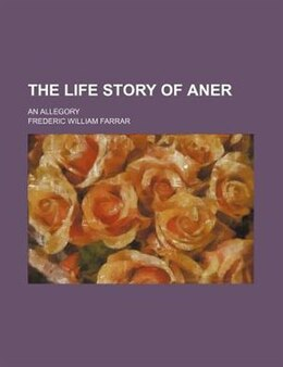 Book The Life Story Of Aner; An Allegory by Frederic William Farrar