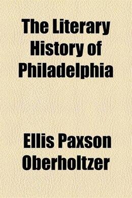 Book The literary history of Philadelphia by Ellis Paxson Oberholtzer