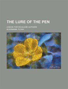 Book The Lure Of The Pen; A Book For Would-be Authors by Flora Klickmann