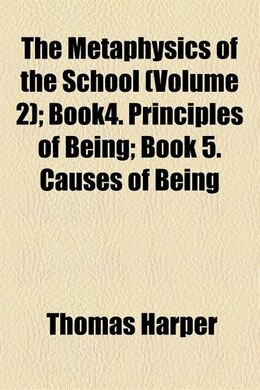 Book The Metaphysics Of The School (volume 2); Book4. Principles Of Being Book 5. Causes Of Being by Thomas Harper