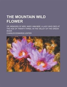 Book The Mountain Wild Flower; Or, Memoirs Of Mrs. Mary Ann Bise, A Lady Who Died At The Age Of Twenty… by Charles Edwards Lester