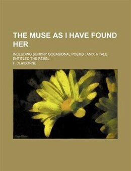 Book The Muse As I Have Found Her; Including Sundry Occasional Poems  And, A Tale Entitled The Rebel by F. Claiborne