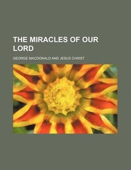 Book The miracles of our Lord by George Macdonald
