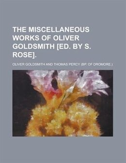 Book The Miscellaneous Works Of Oliver Goldsmith [ed. By S. Rose] by Oliver Goldsmith