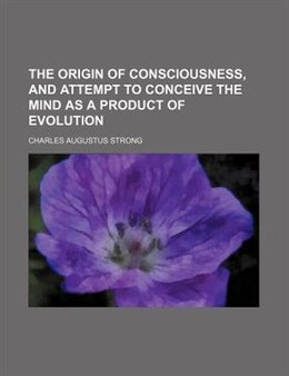 Book The Origin Of Consciousness, And Attempt To Conceive The Mind As A Product Of Evolution by Charles Augustus Strong
