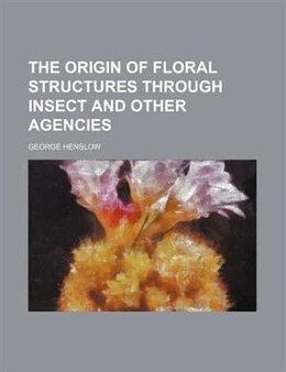 Book The Origin Of Floral Structures Through Insect And Other Agencies by George Henslow