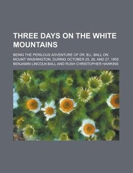 Book Three Days On The White Mountains; Being The Perilous Adventure Of Dr. B.l. Ball On Mount… by Benjamin Lincoln Ball