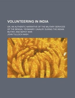 Book Volunteering In India; Or, An Authentic Narrative Of The Military Services Of The Bengal Yeomanry… by John Tulloch Nash
