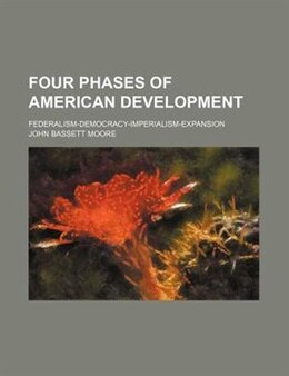 Book Four Phases Of American Development; Federalism-democracy-imperialism-expansion by John Bassett Moore