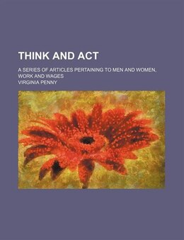 Book Think And Act; A Series Of Articles Pertaining To Men And Women, Work And Wages by Virginia Penny
