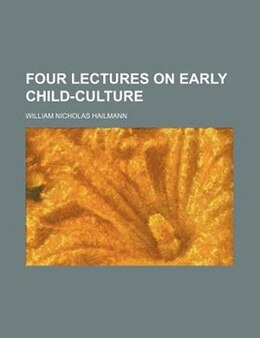 Book Four Lectures On Early Child-culture by William Nicholas Hailmann