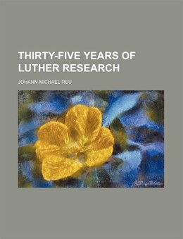 Book Thirty-five Years of Luther Research by Johann Michael Reu