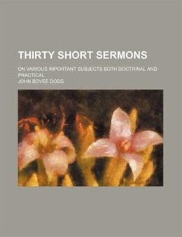 Book Thirty Short Sermons; On Various Important Subjects Both Doctrinal And Practical by John Bovee Dods