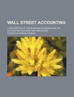 Book Wall Street Accounting; A Description Of The Business Of Brokerage, Its Accounting Records And… by Frederick Simson Todman