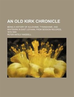 Book An Old Kirk Chronicle; Being A History Of Auldhame, Tyninghame, And Whitekirk In East Lothian, From… by Peter Hately Waddell