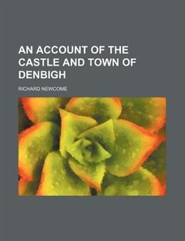 Book An account of the castle and town of Denbigh by Richard Newcome