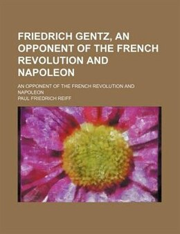 Book Friedrich Gentz, An Opponent Of The French Revolution And Napoleon; An Opponent Of The French… by Paul Friedrich Reiff