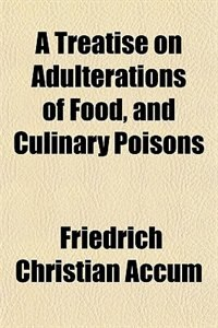 Book A Treatise on Adulterations of Food, and Culinary Poisons by Friedrich Christian Accum