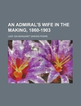Book An Admiral's Wife in the Making, 1860-1903 by Lady Ida Margaret Graves Poore