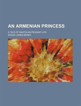 Book An Armenian Princess; A Tale Of Anatolian Peasant-life by Edgar James Banks
