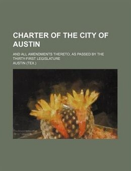 Book Charter Of The City Of Austin; And All Amendments Thereto, As Passed By The Thirty-first Legislature by Austin Austin