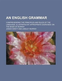 Book An English Grammar; Comprehending The Principles And Rules Of The Language, Illustrated By… by Josiah Swett