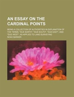 Book An Essay On The Cardinal Points; Being A Collection Of Authorities In Explanation Of The Terms… by Noah Barker