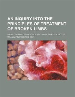 Book An Inquiry Into The Principles Of Treatment Of Broken Limbs; A Philosophico-surgical Essay With… by William Francis Fluhrer