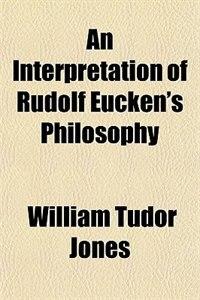 Book An Interpretation of Rudolf Eucken's Philosophy by William Tudor Jones