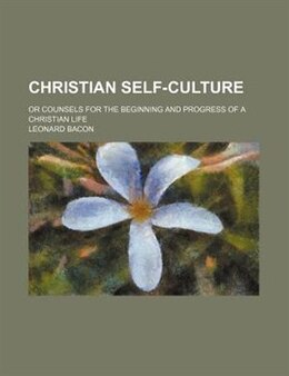 Book Christian Self-culture; Or Counsels For The Beginning And Progress Of A Christian Life by Leonard Bacon