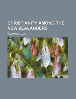 Book Christianity Among The New Zealanders by William Williams
