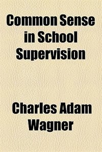 Book Common Sense In School Supervision by Charles Adam Wagner