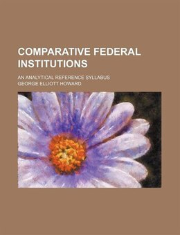 Book Comparative Federal Institutions; An Analytical Reference Syllabus by George Elliott Howard