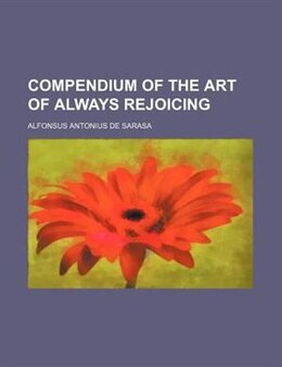 Book Compendium of the Art of Always Rejoicing by Alfonsus Antonius De Sarasa