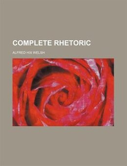 Book Complete Rhetoric by Alfred Hix Welsh