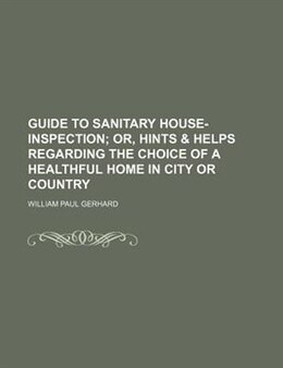Book Guide To Sanitary House-inspection; Or, Hints & Helps Regarding The Choice Of A Healthful Home In… by William Paul Gerhard