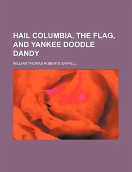 Book Hail Columbia, The Flag, And Yankee Doodle Dandy by William Thomas Roberts Saffell