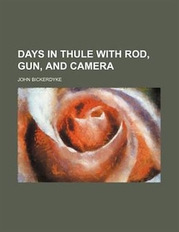 Book Days in Thule with Rod, Gun, and Camera by John Bickerdyke