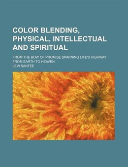 Book Color Blending, Physical, Intellectual And Spiritual; From The Bow Of Promise Spanning Life's… by Levi Santee