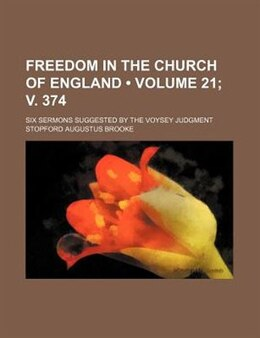 Book Freedom In The Church Of England (volume 21; V. 374); Six Sermons Suggested By The Voysey Judgment by Stopford Augustus Brooke