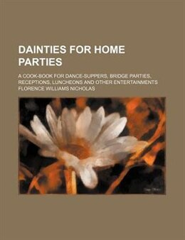 Book Dainties For Home Parties; A Cook-book For Dance-suppers, Bridge Parties, Receptions, Luncheons And… by Florence Williams Nicholas