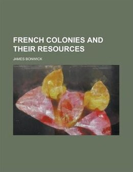 Book French Colonies and Their Resources by James Bonwick