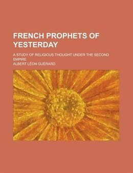 Book French Prophets Of Yesterday; A Study Of Religious Thought Under The Second Empire by Albert Lon Gurard