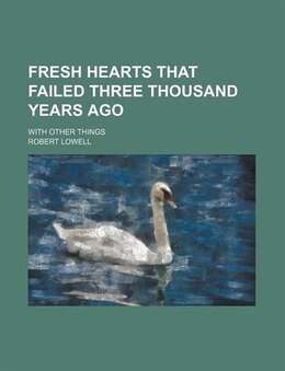 Book Fresh Hearts That Failed Three Thousand Years Ago; With Other Things by Robert Lowell