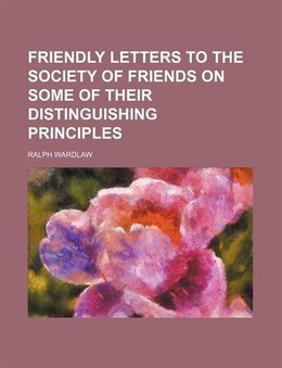 Book Friendly Letters To The Society Of Friends On Some Of Their Distinguishing Principles by Ralph Wardlaw